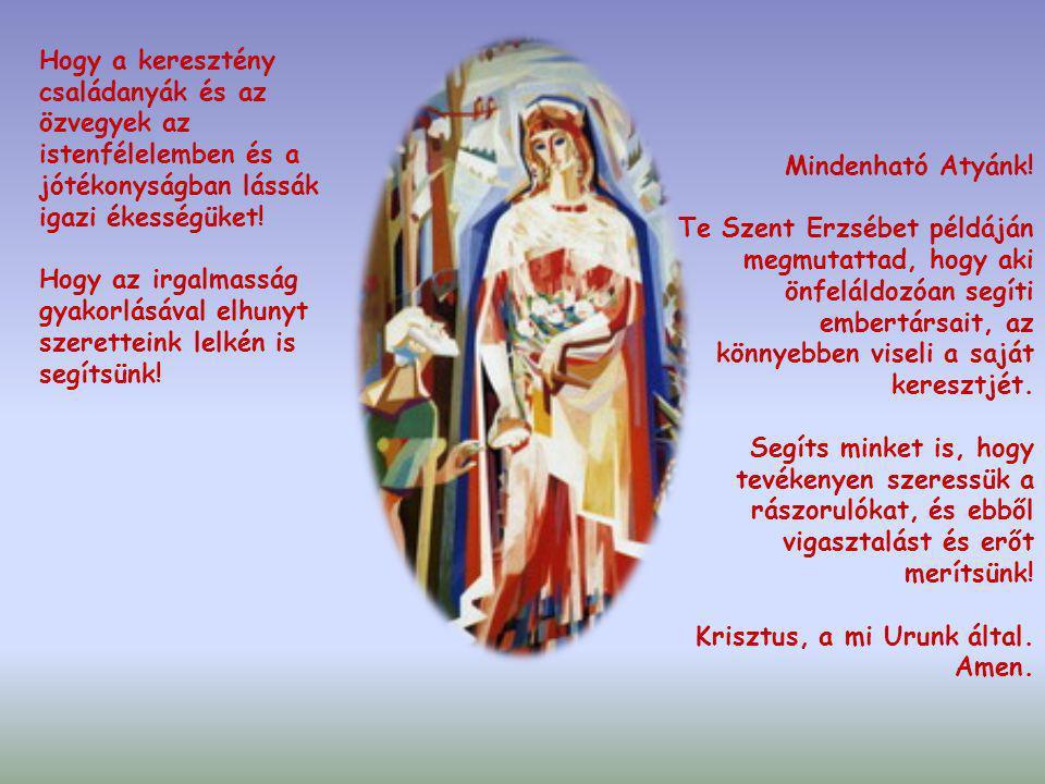 Istenünk, te megadtad Árpád-házi Szent Erzsébetnek, hogy a szegényekben Krisztust lássa és tisztelje. Közbenjárására add, hogy mi is lankadatlan szere