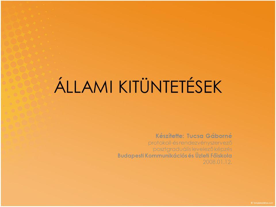 ÁLLAMI KITÜNTETÉSEK Készítette: Tucsa Gáborné protokoll-és rendezvényszervező posztgraduális levelező képzés Budapesti Kommunikációs és Üzleti Főiskol