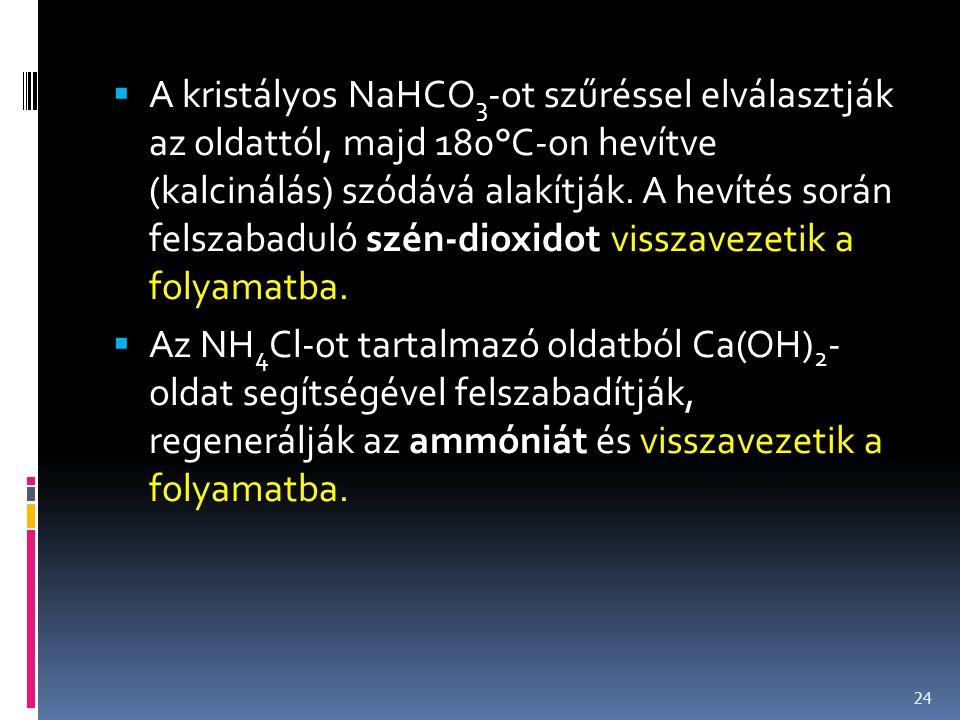  A kristályos NaHCO 3 -ot szűréssel elválasztják az oldattól, majd 180°C-on hevítve (kalcinálás) szódává alakítják. A hevítés során felszabaduló szén