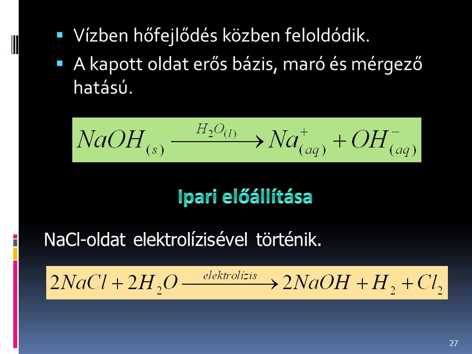  Vízben hőfejlődés közben feloldódik.  A kapott oldat erős bázis, maró és mérgező hatású. 27 NaCl-oldat elektrolízisével történik.