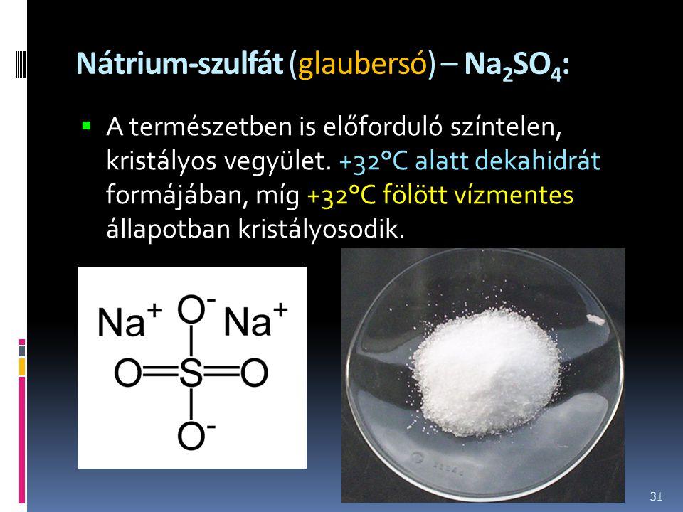Nátrium-szulfát (glaubersó) – Na 2 SO 4 :  A természetben is előforduló színtelen, kristályos vegyület. +32°C alatt dekahidrát formájában, míg +32°C