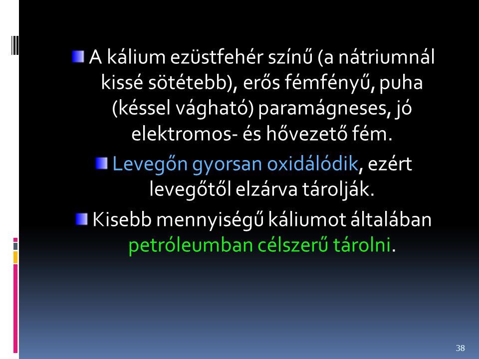 A kálium ezüstfehér színű (a nátriumnál kissé sötétebb), erős fémfényű, puha (késsel vágható) paramágneses, jó elektromos- és hővezető fém. Levegőn gy