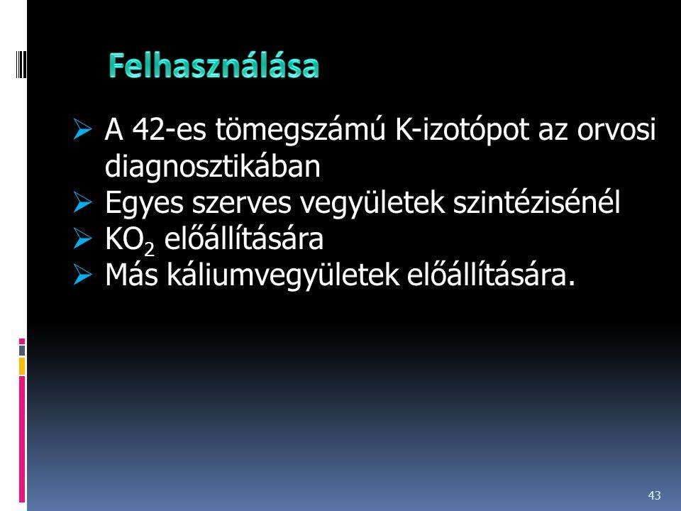 43  A 42-es tömegszámú K-izotópot az orvosi diagnosztikában  Egyes szerves vegyületek szintézisénél  KO 2 előállítására  Más káliumvegyületek előá