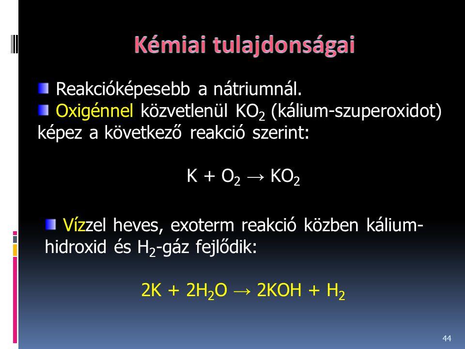 44 Reakcióképesebb a nátriumnál. Oxigénnel közvetlenül KO 2 (kálium-szuperoxidot) képez a következő reakció szerint: K + O 2 → KO 2 Vízzel heves, exot