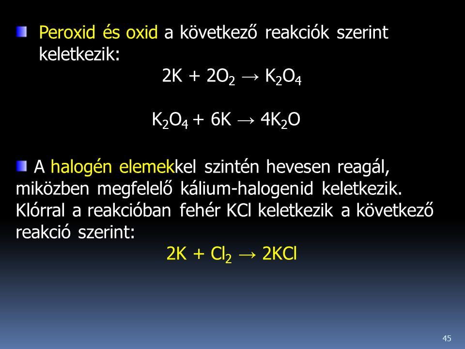 45 Peroxid és oxid a következő reakciók szerint keletkezik: 2K + 2O 2 → K 2 O 4 K 2 O 4 + 6K → 4K 2 O A halogén elemekkel szintén hevesen reagál, mikö