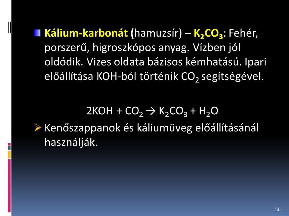 Kálium-karbonát (hamuzsír) – K 2 CO 3 : Fehér, porszerű, higroszkópos anyag. Vízben jól oldódik. Vizes oldata bázisos kémhatású. Ipari előállítása KOH