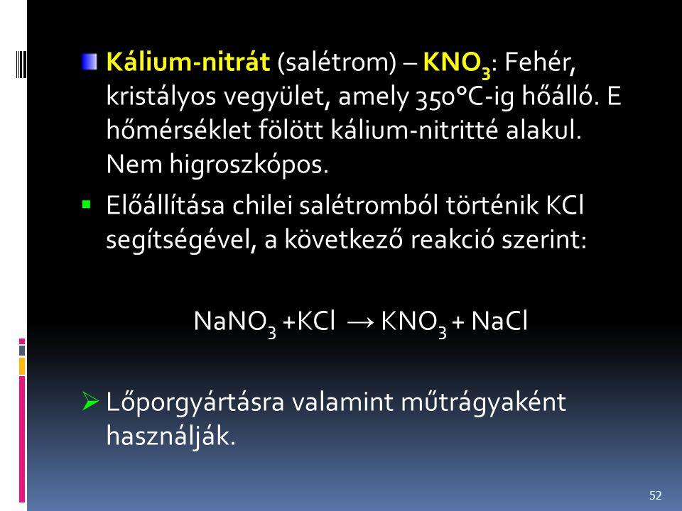 Kálium-nitrát (salétrom) – KNO 3 : Fehér, kristályos vegyület, amely 350°C-ig hőálló. E hőmérséklet fölött kálium-nitritté alakul. Nem higroszkópos. 