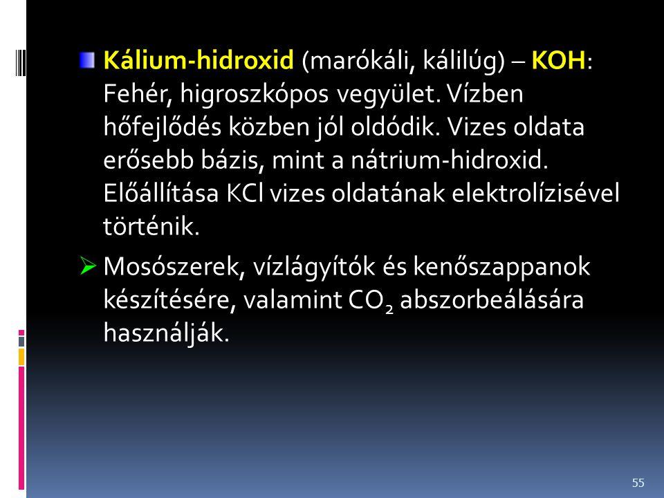 Kálium-hidroxid (marókáli, kálilúg) – KOH: Fehér, higroszkópos vegyület. Vízben hőfejlődés közben jól oldódik. Vizes oldata erősebb bázis, mint a nátr