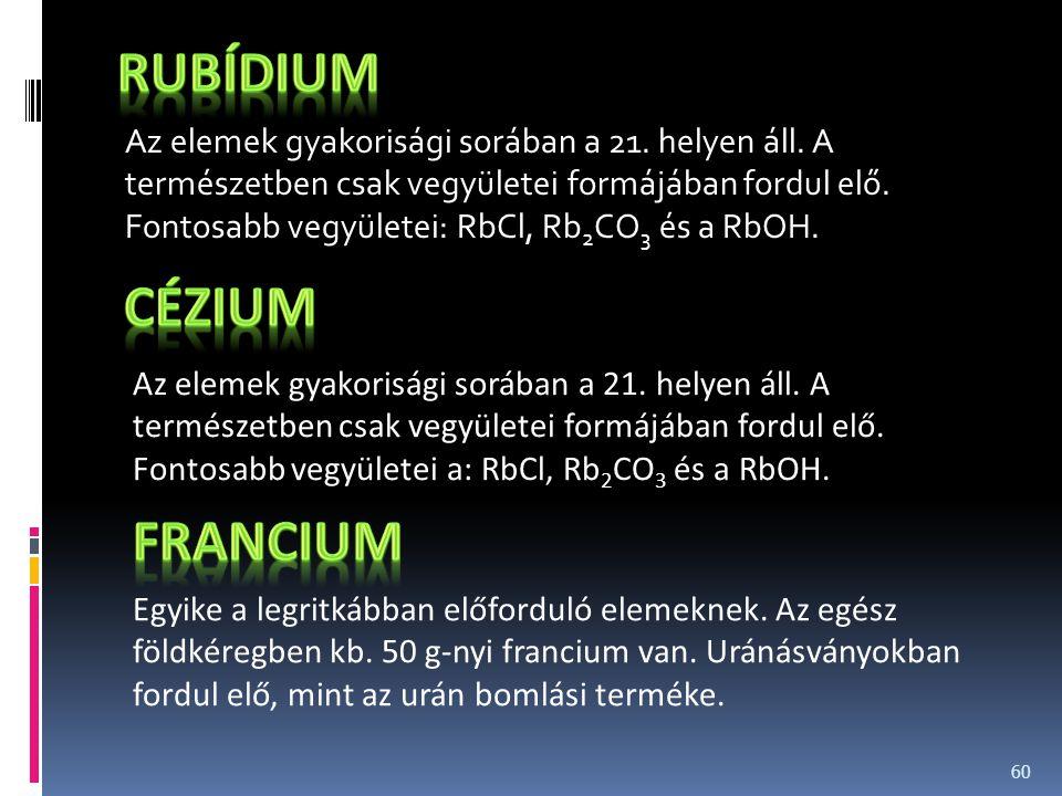 Az elemek gyakorisági sorában a 21. helyen áll. A természetben csak vegyületei formájában fordul elő. Fontosabb vegyületei: RbCl, Rb 2 CO 3 és a RbOH.