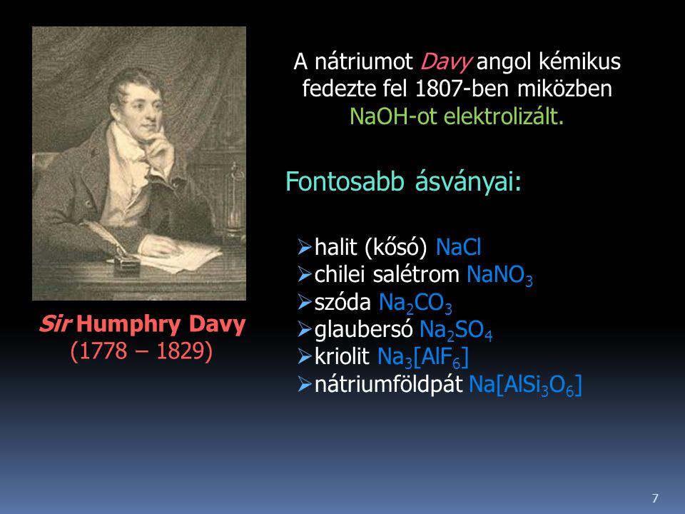 Sir Humphry Davy (1778 – 1829) A nátriumot Davy angol kémikus fedezte fel 1807-ben miközben NaOH-ot elektrolizált.  halit (kősó) NaCl  chilei salétr