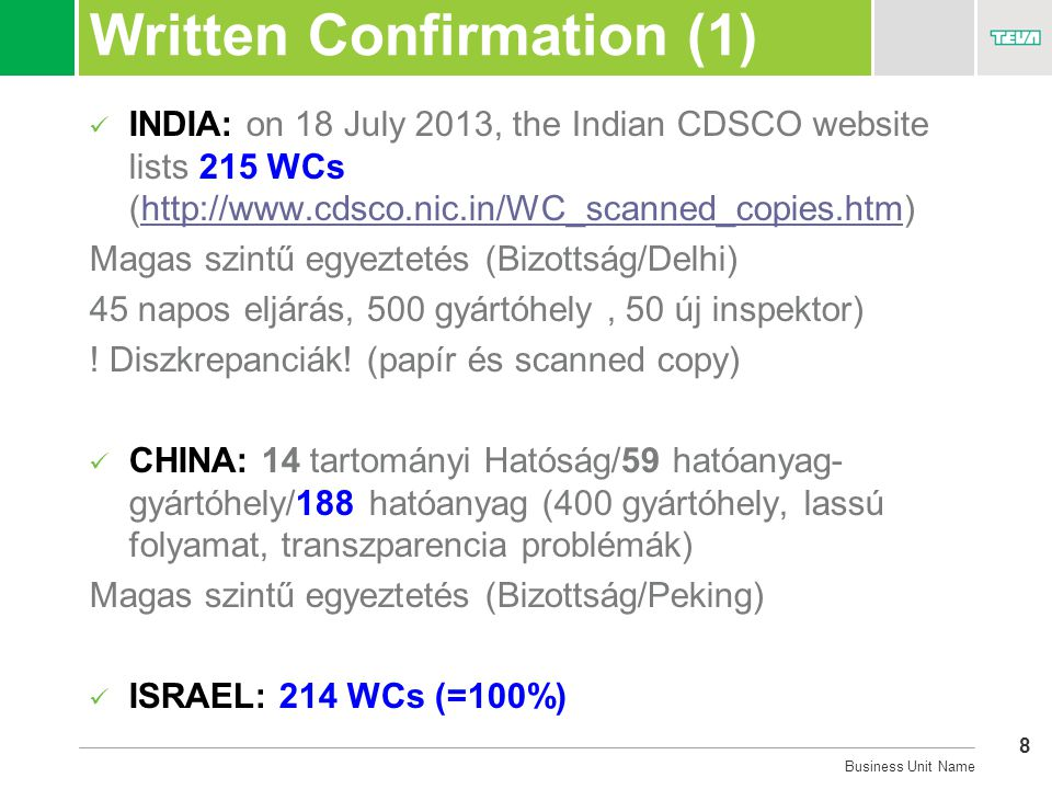 8 Business Unit Name Written Confirmation (1)  INDIA: on 18 July 2013, the Indian CDSCO website lists 215 WCs (http://www.cdsco.nic.in/WC_scanned_copies.htm)http://www.cdsco.nic.in/WC_scanned_copies.htm Magas szintű egyeztetés (Bizottság/Delhi) 45 napos eljárás, 500 gyártóhely, 50 új inspektor) .