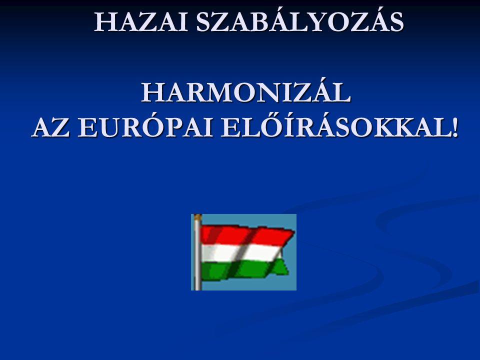 HAZAI SZABÁLYOZÁS HARMONIZÁL AZ EURÓPAI ELŐÍRÁSOKKAL! HAZAI SZABÁLYOZÁS HARMONIZÁL AZ EURÓPAI ELŐÍRÁSOKKAL!