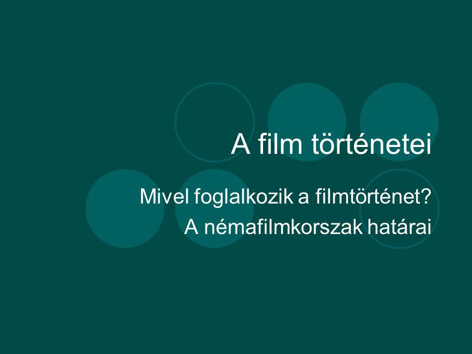 A film történetei Mivel foglalkozik a filmtörténet? A némafilmkorszak határai