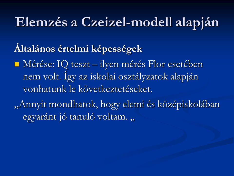 Elemzés a Czeizel-modell alapján Általános értelmi képességek  Mérése: IQ teszt – ilyen mérés Flor esetében nem volt. Így az iskolai osztályzatok ala