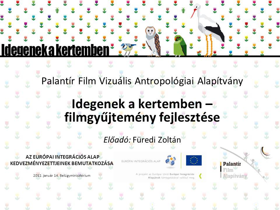 Palantír Film Vizuális Antropológiai Alapítvány Idegenek a kertemben – filmgyűjtemény fejlesztése Előadó: Füredi Zoltán AZ EURÓPAI INTEGRÁCIÓS ALAP KEDVEZMÉNYEZETTJEINEK BEMUTATKOZÁSA 2012.