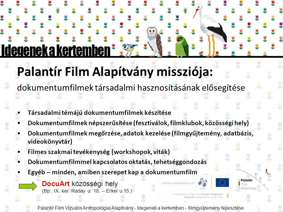 Palantír Film Alapítvány missziója: dokumentumfilmek társadalmi hasznosításának elősegítése •Társadalmi témájú dokumentumfilmek készítése •Dokumentumfilmek népszerűsítése (fesztiválok, filmklubok, közösségi hely) •Dokumentumfilmek megőrzése, adatok kezelése (filmgyűjtemény, adatbázis, videokönyvtár) •Filmes szakmai tevékenység (workshopok, viták) •Dokumentumfilmmel kapcsolatos oktatás, tehetséggondozás •Egyéb – minden, amiben szerepet kap a dokumentumfilm Palantír Film Vizuális Antropológiai Alapítvány - Idegenek a kertemben - filmgyűjtemény fejlesztése DocuArt közösségi hely (Bp., IX.