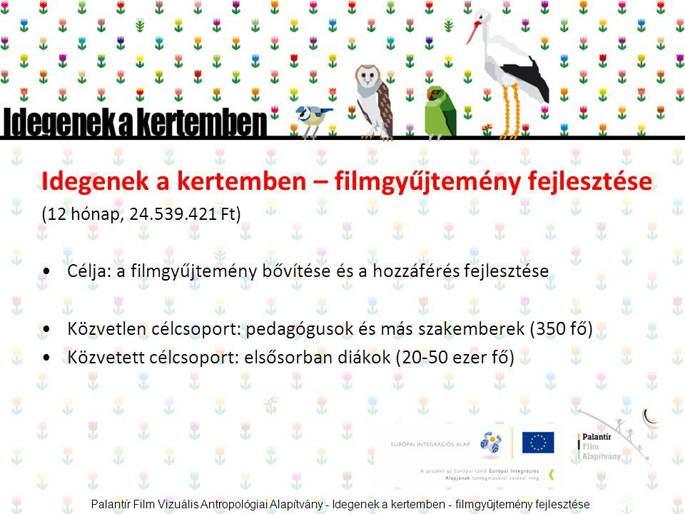 Idegenek a kertemben – filmgyűjtemény fejlesztése (12 hónap, 24.539.421 Ft) •Célja: a filmgyűjtemény bővítése és a hozzáférés fejlesztése •Közvetlen célcsoport: pedagógusok és más szakemberek (350 fő) •Közvetett célcsoport: elsősorban diákok (20-50 ezer fő) Palantír Film Vizuális Antropológiai Alapítvány - Idegenek a kertemben - filmgyűjtemény fejlesztése