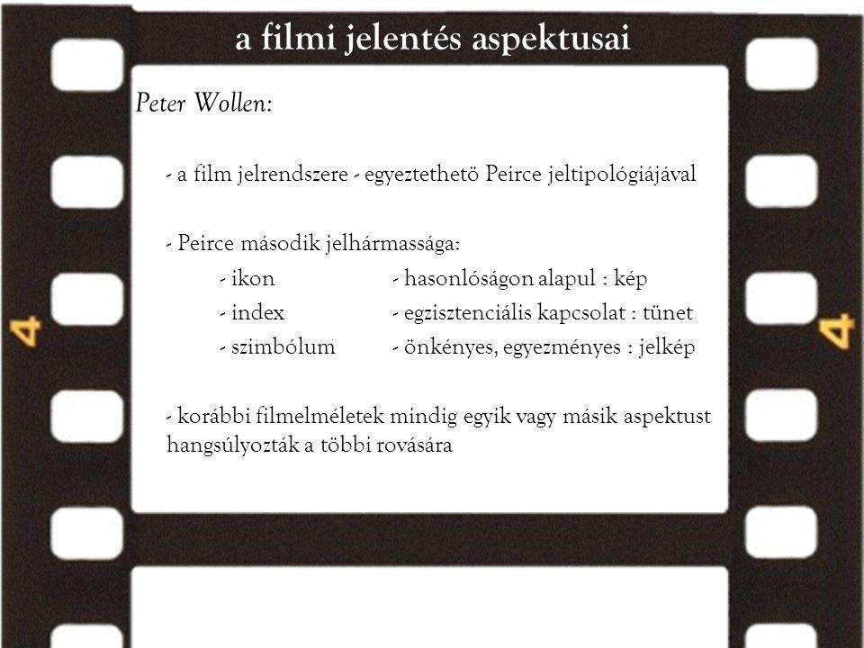 a filmi jelentés aspektusai Peter Wollen: - a film jelrendszere - egyeztethetö Peirce jeltipológiájával - Peirce második jelhármassága: - ikon- hasonl
