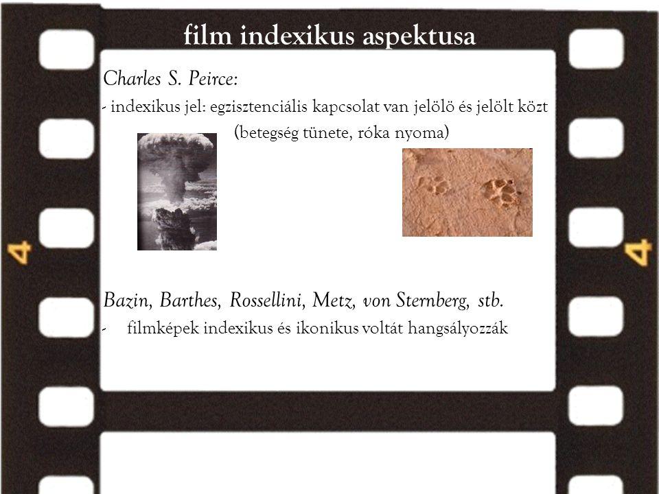 film indexikus aspektusa Charles S. Peirce: - indexikus jel: egzisztenciális kapcsolat van jelölö és jelölt közt (betegség tünete, róka nyoma) Bazin,