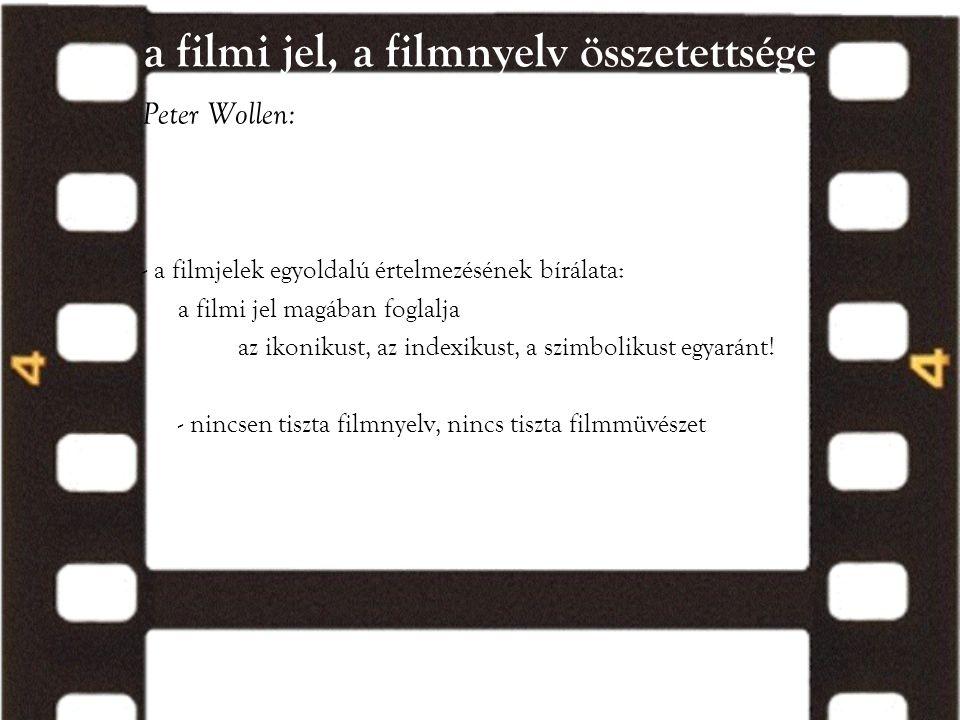 a filmi jel, a filmnyelv összetettsége Peter Wollen: - a filmjelek egyoldalú értelmezésének bírálata: a filmi jel magában foglalja az ikonikust, az in