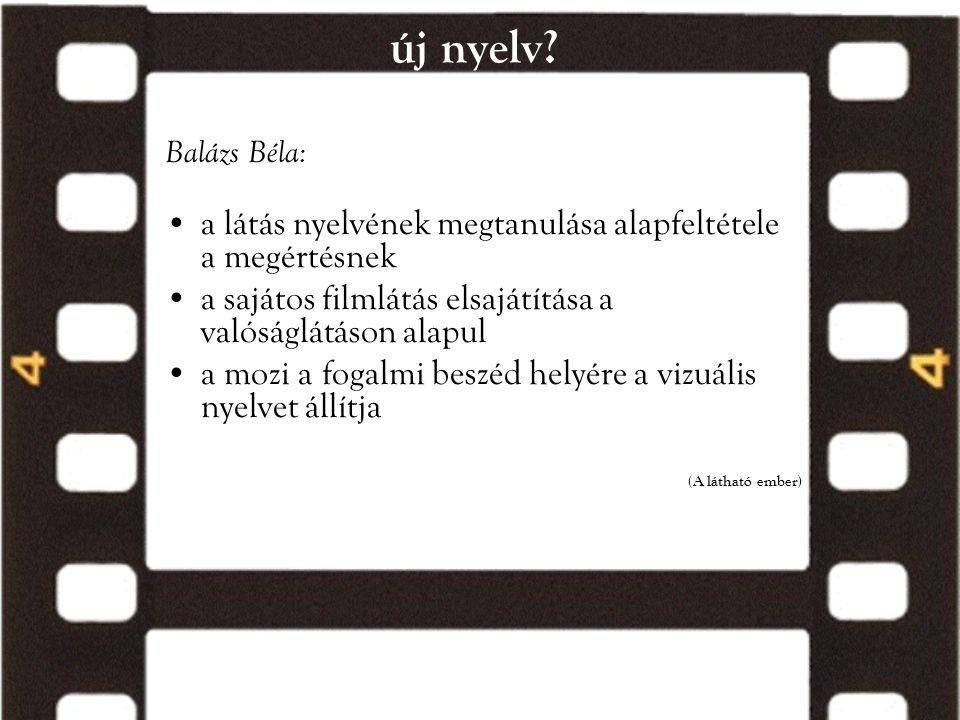 új nyelv? Balázs Béla: •a látás nyelvének megtanulása alapfeltétele a megértésnek •a sajátos filmlátás elsajátítása a valóságlátáson alapul •a mozi a