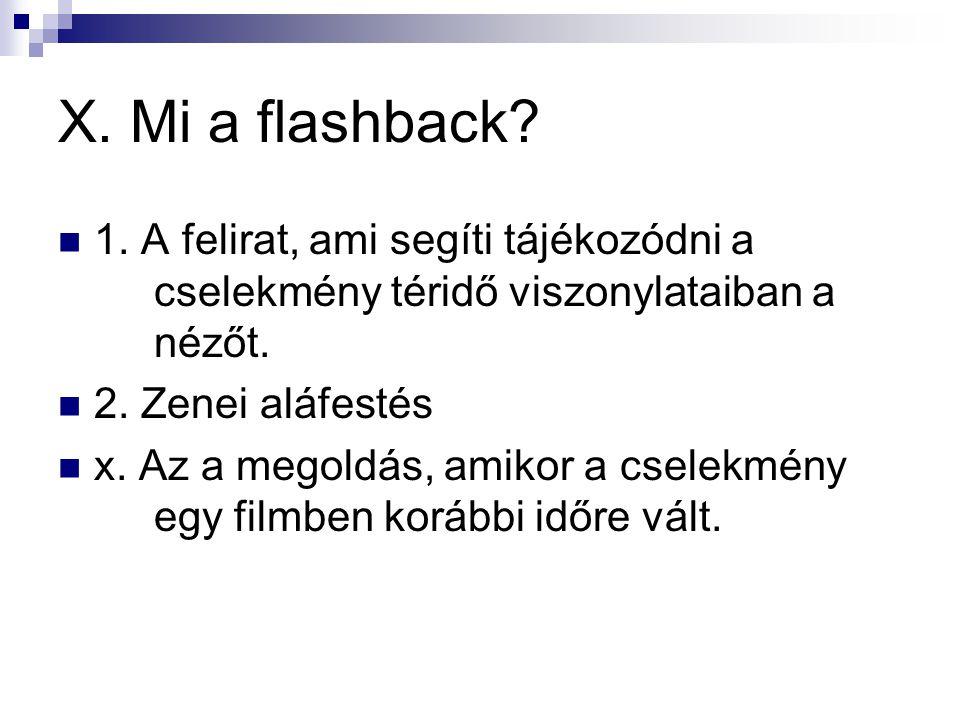X. Mi a flashback?  1. A felirat, ami segíti tájékozódni a cselekmény téridő viszonylataiban a nézőt.  2. Zenei aláfestés  x. Az a megoldás, amikor