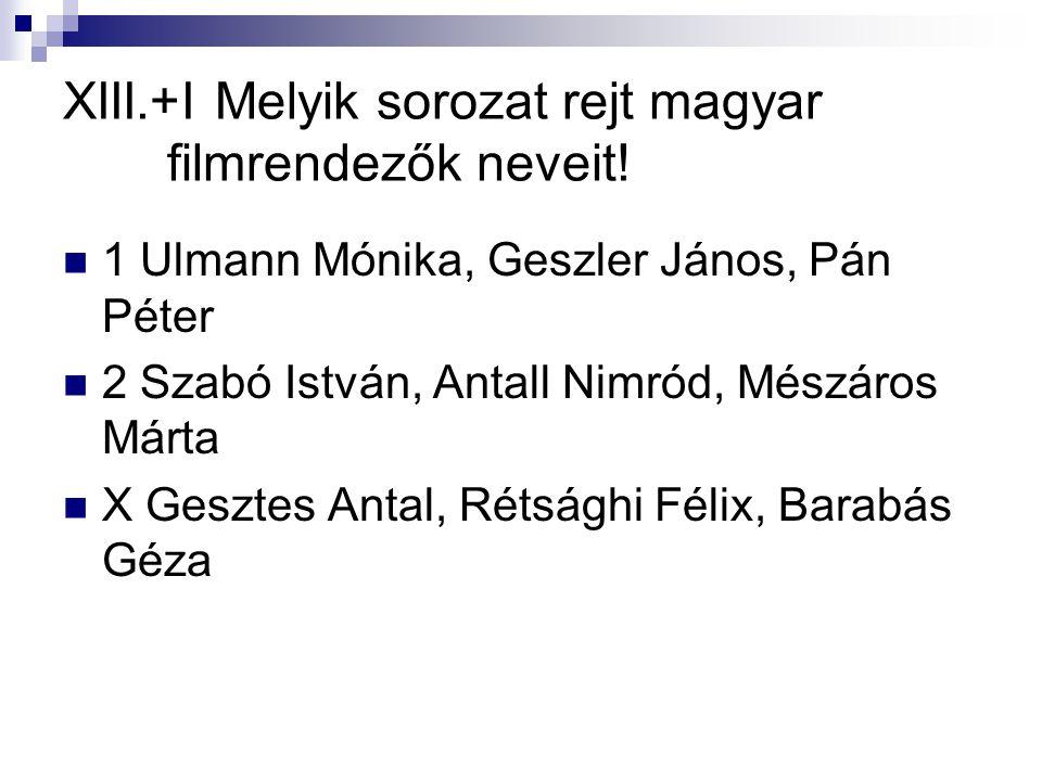 XIII.+I Melyik sorozat rejt magyar filmrendezők neveit!  1 Ulmann Mónika, Geszler János, Pán Péter  2 Szabó István, Antall Nimród, Mészáros Márta 