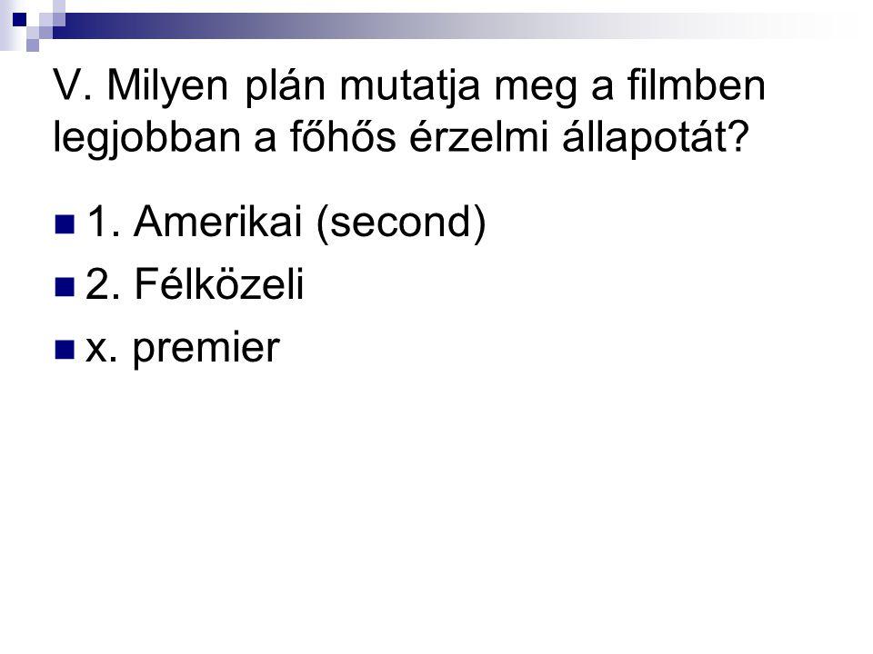 V. Milyen plán mutatja meg a filmben legjobban a főhős érzelmi állapotát?  1. Amerikai (second)  2. Félközeli  x. premier