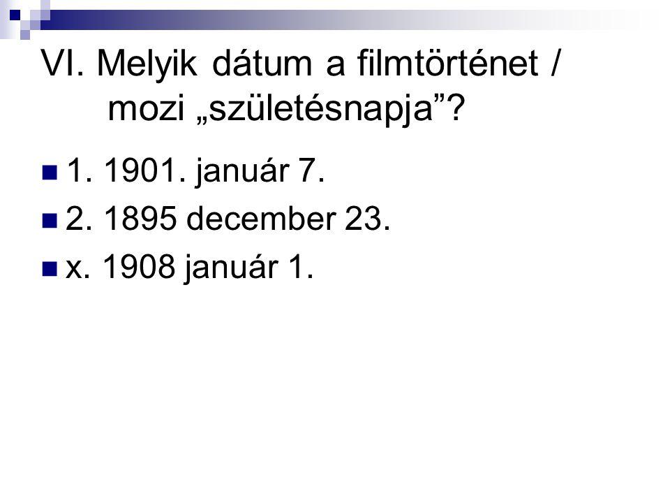 """VI. Melyik dátum a filmtörténet / mozi """"születésnapja""""?  1. 1901. január 7.  2. 1895 december 23.  x. 1908 január 1."""