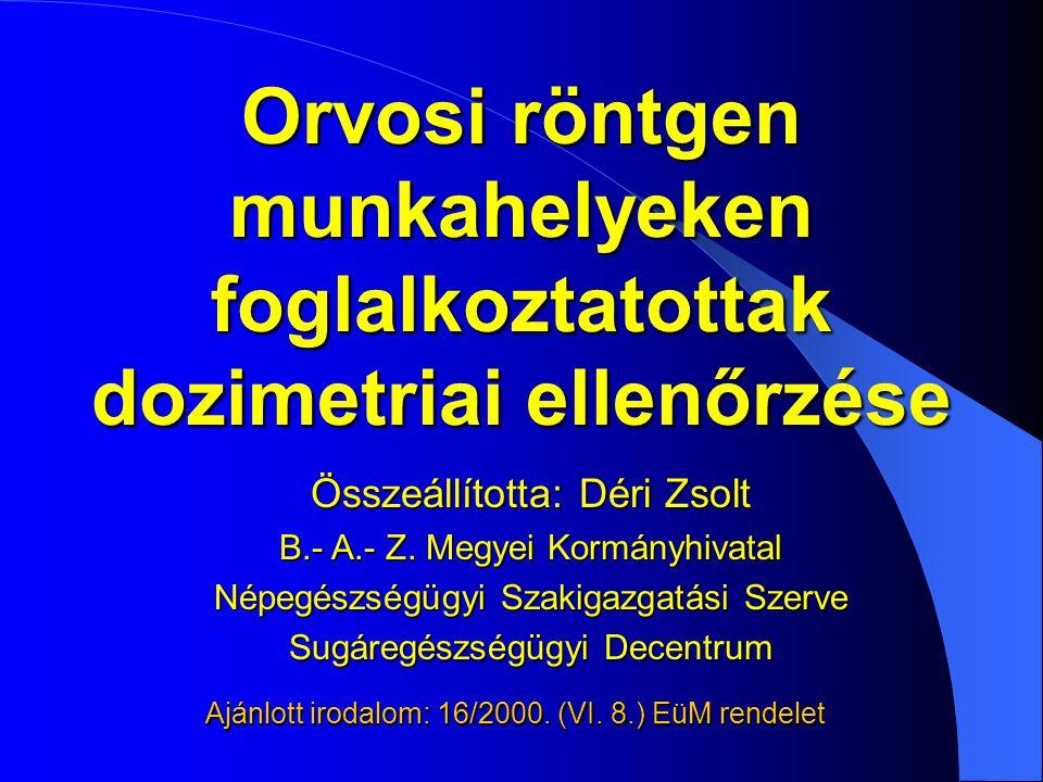 Orvosi röntgen munkahelyeken foglalkoztatottak dozimetriai ellenőrzése Ajánlott irodalom: 16/2000. (VI. 8.) EüM rendelet Összeállította: Déri Zsolt B.