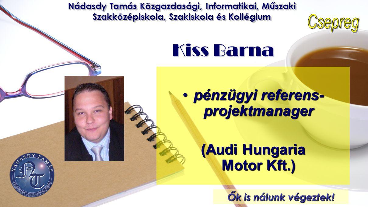 Nádasdy Tamás Közgazdasági, Informatikai, Műszaki Szakközépiskola, Szakiskola és Kollégium Kiss Barna •pénzügyi referens- projektmanager (Audi Hungari