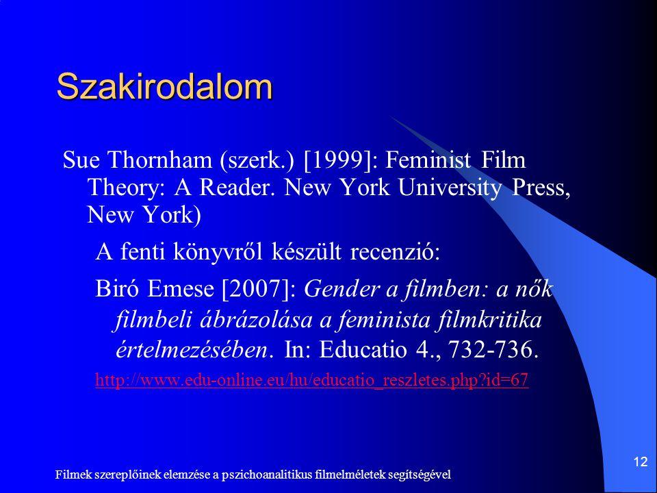 Filmek szereplőinek elemzése a pszichoanalitikus filmelméletek segítségével 12 Szakirodalom Sue Thornham (szerk.) [1999]: Feminist Film Theory: A Read