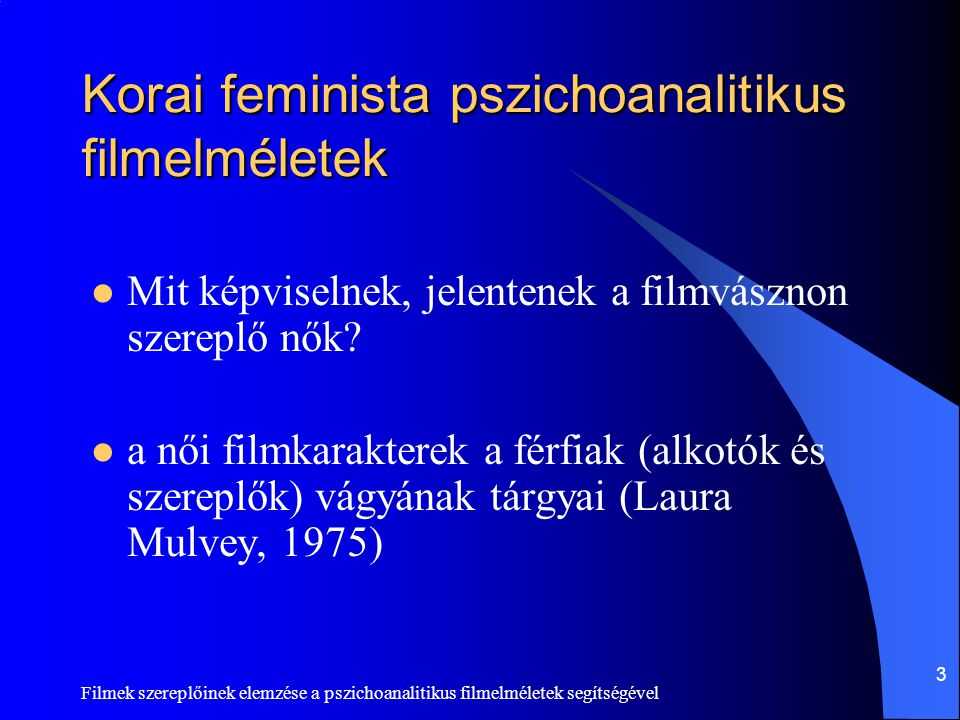 Filmek szereplőinek elemzése a pszichoanalitikus filmelméletek segítségével 3 Korai feminista pszichoanalitikus filmelméletek  Mit képviselnek, jelen