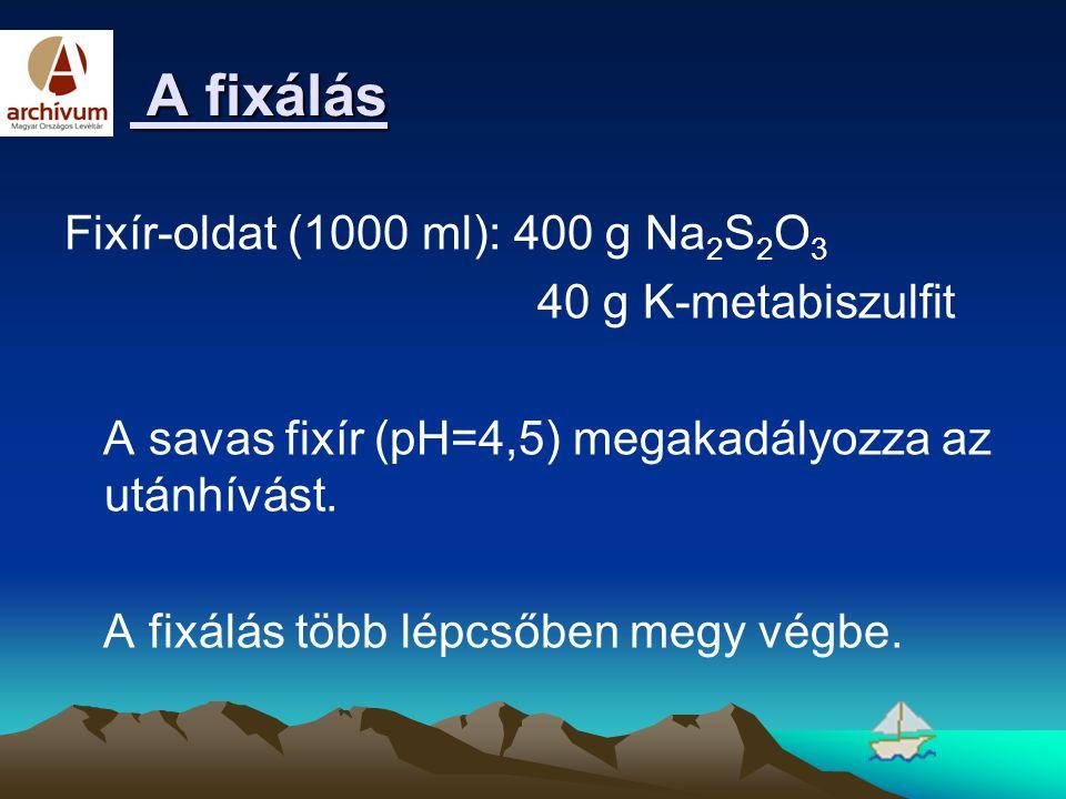 A fixálás A fixálás Fixír-oldat (1000 ml): 400 g Na 2 S 2 O 3 40 g K-metabiszulfit A savas fixír (pH=4,5) megakadályozza az utánhívást. A fixálás több