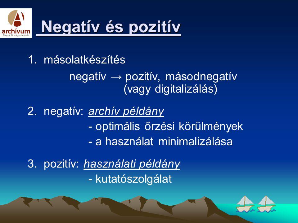 Negatív és pozitív Negatív és pozitív 1. másolatkészítés negatív → pozitív, másodnegatív (vagy digitalizálás) 2. negatív: archív példány - optimális ő