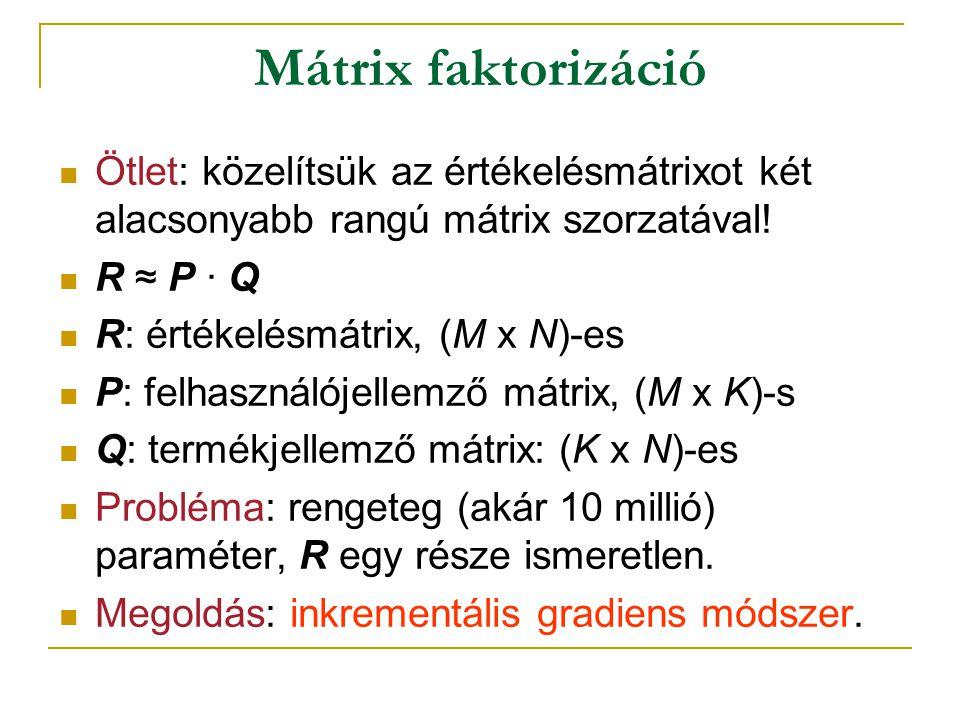 Mátrix faktorizáció  Ötlet: közelítsük az értékelésmátrixot két alacsonyabb rangú mátrix szorzatával! R ≈ P ∙ QR ≈ P ∙ Q  R: értékelésmátrix, (M x