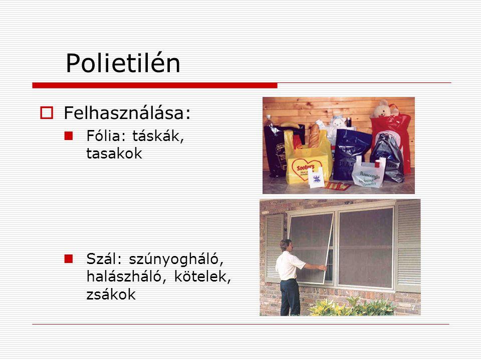 Polietilén  Felhasználása:  Fólia: táskák, tasakok  Szál: szúnyogháló, halászháló, kötelek, zsákok