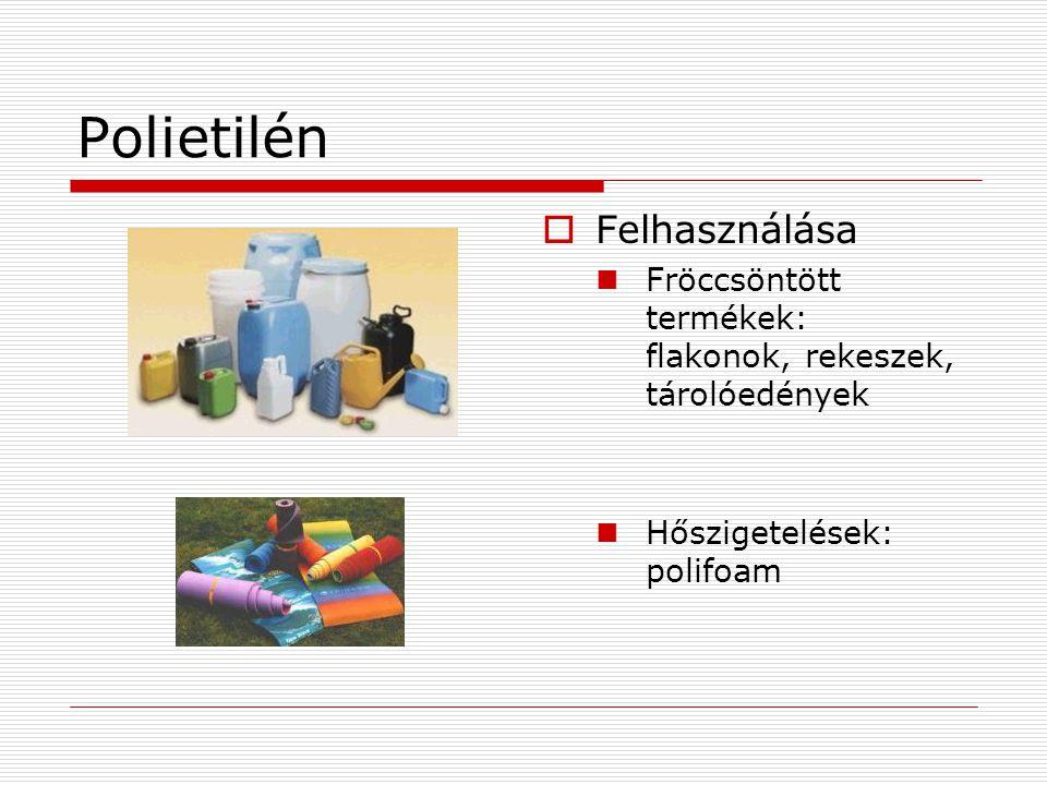 Polietilén  Felhasználása  Fröccsöntött termékek: flakonok, rekeszek, tárolóedények  Hőszigetelések: polifoam