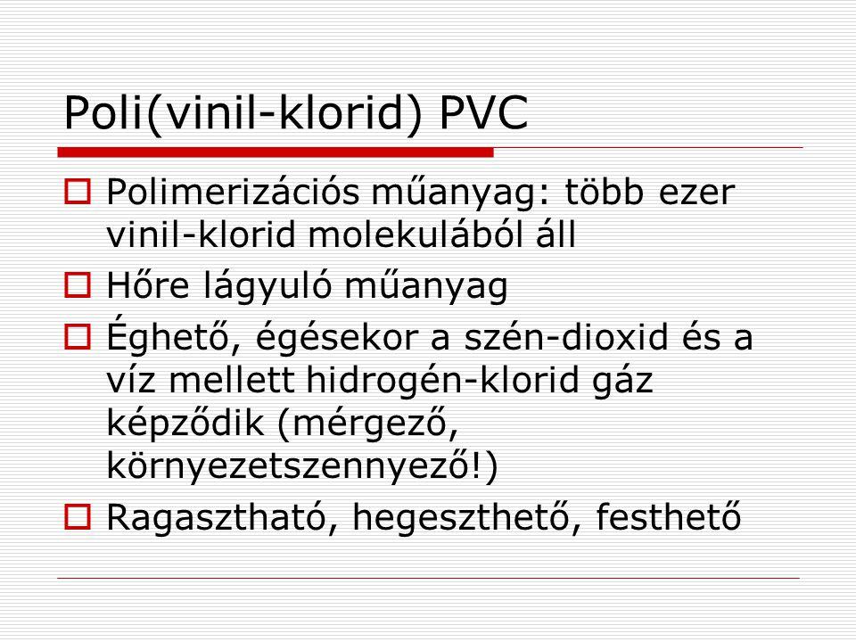 Poli(vinil-klorid) PVC  Polimerizációs műanyag: több ezer vinil-klorid molekulából áll  Hőre lágyuló műanyag  Éghető, égésekor a szén-dioxid és a v