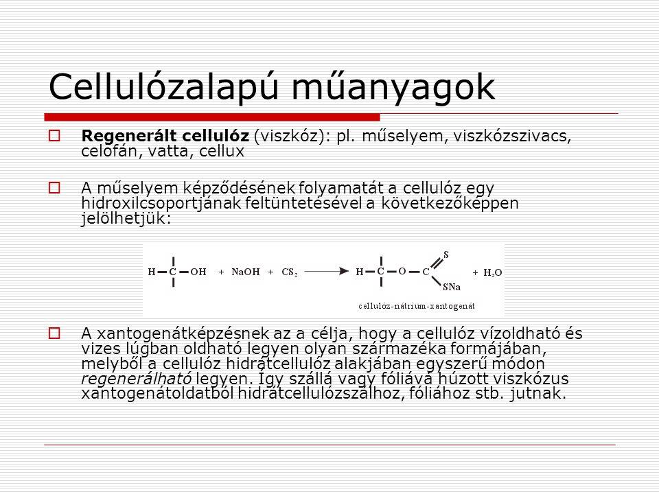Cellulózalapú műanyagok  Regenerált cellulóz (viszkóz): pl. műselyem, viszkózszivacs, celofán, vatta, cellux  A műselyem képződésének folyamatát a c