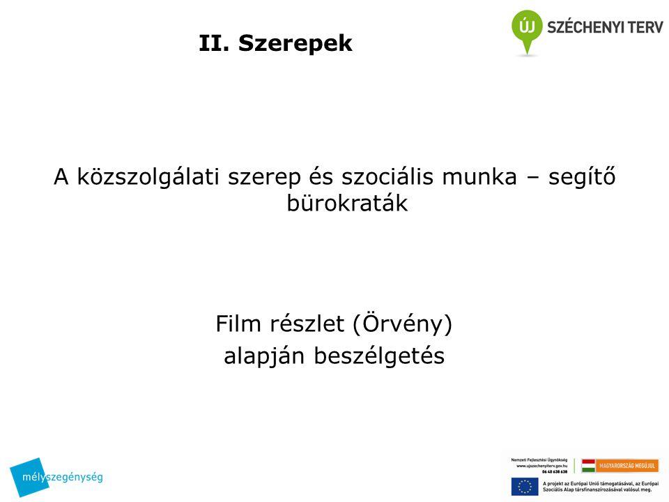 II. Szerepek A közszolgálati szerep és szociális munka – segítő bürokraták Film részlet (Örvény) alapján beszélgetés