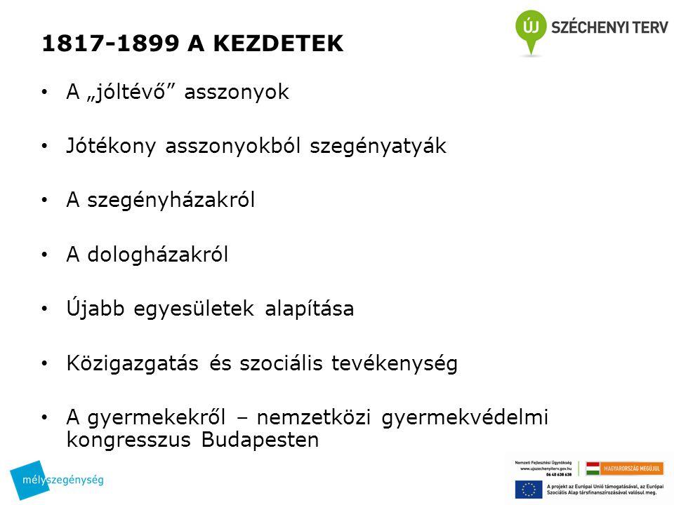 """1817-1899 A KEZDETEK • A """"jóltévő asszonyok • Jótékony asszonyokból szegényatyák • A szegényházakról • A dologházakról • Újabb egyesületek alapítása • Közigazgatás és szociális tevékenység • A gyermekekről – nemzetközi gyermekvédelmi kongresszus Budapesten"""