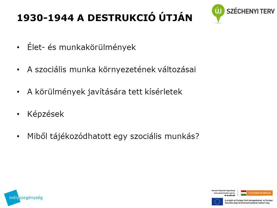 1930-1944 A DESTRUKCIÓ ÚTJÁN • Élet- és munkakörülmények • A szociális munka környezetének változásai • A körülmények javítására tett kísérletek • Képzések • Miből tájékozódhatott egy szociális munkás