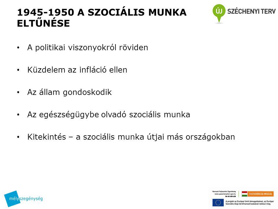 1945-1950 A SZOCIÁLIS MUNKA ELTŰNÉSE • A politikai viszonyokról röviden • Küzdelem az infláció ellen • Az állam gondoskodik • Az egészségügybe olvadó szociális munka • Kitekintés – a szociális munka útjai más országokban