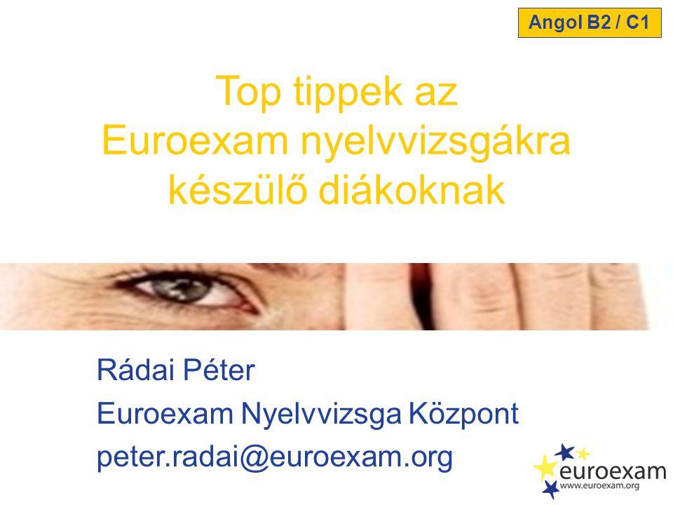 Rádai Péter Euroexam Nyelvvizsga Központ peter.radai@euroexam.org Top tippek az Euroexam nyelvvizsgákra készülő diákoknak Angol B2 / C1