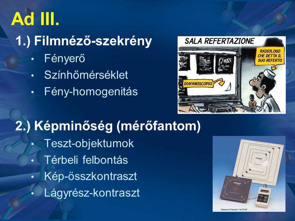 Ad III. 1.) Filmnéző-szekrény • Fényerő • Színhőmérséklet • Fény-homogenitás 2.) Képminőség (mérőfantom) • Teszt-objektumok • Térbeli felbontás • Kép-