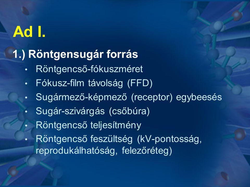 Ad I. 1.) Röntgensugár forrás • Röntgencső-fókuszméret • Fókusz-film távolság (FFD) • Sugármező-képmező (receptor) egybeesés • Sugár-szivárgás (csőbúr