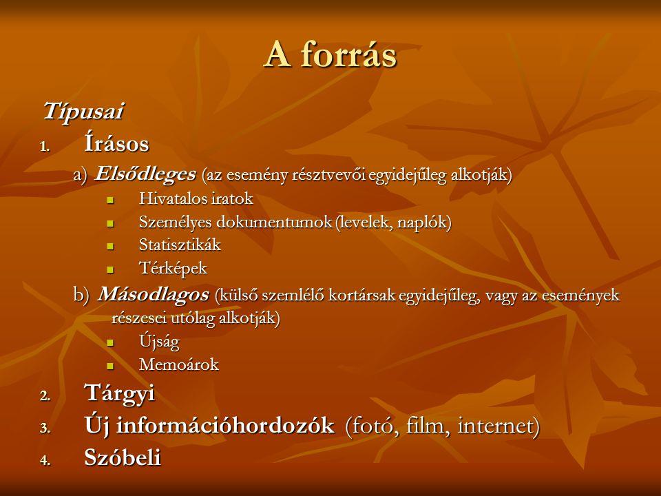 A forrás Típusai 1. Írásos a) Elsődleges (az esemény résztvevői egyidejűleg alkotják)  Hivatalos iratok  Személyes dokumentumok (levelek, naplók) 