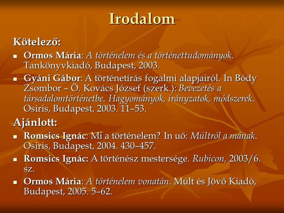 Irodalom Kötelező:  Ormos Mária : A történelem és a történettudományok. Tankönyvkiadó, Budapest, 2003.  Gyáni Gábor : A történetírás fogalmi alapjai
