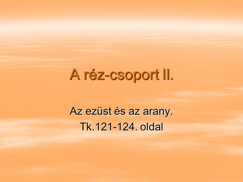 A réz-csoport II. Az ezüst és az arany. Tk.121-124. oldal